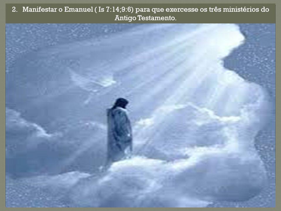 2.Manifestar o Emanuel ( Is 7:14;9:6) para que exercesse os três ministérios do Antigo Testamento.