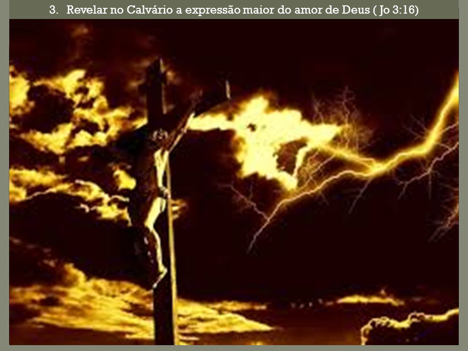 3.Revelar no Calvário a expressão maior do amor de Deus ( Jo 3:16)