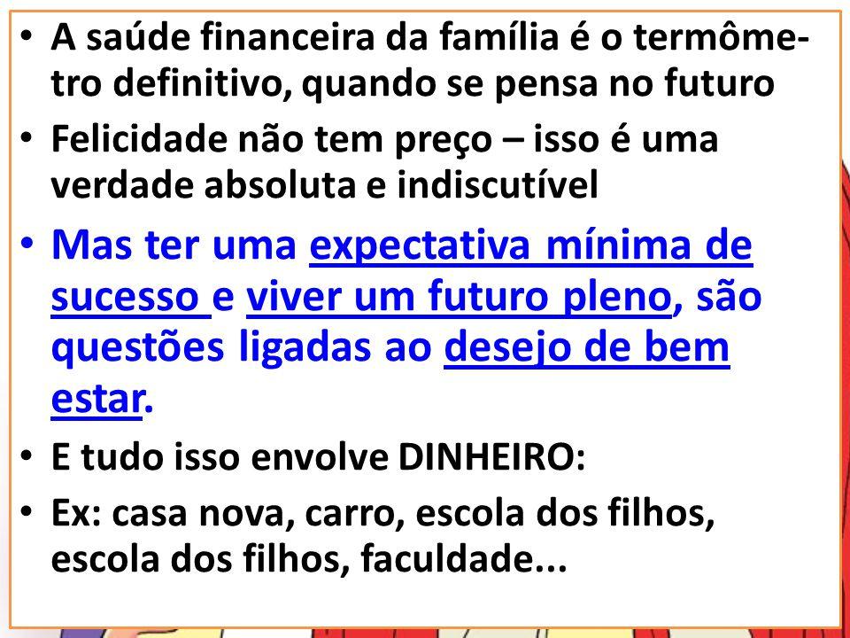 A saúde financeira da família é o termôme- tro definitivo, quando se pensa no futuro Felicidade não tem preço – isso é uma verdade absoluta e indiscut