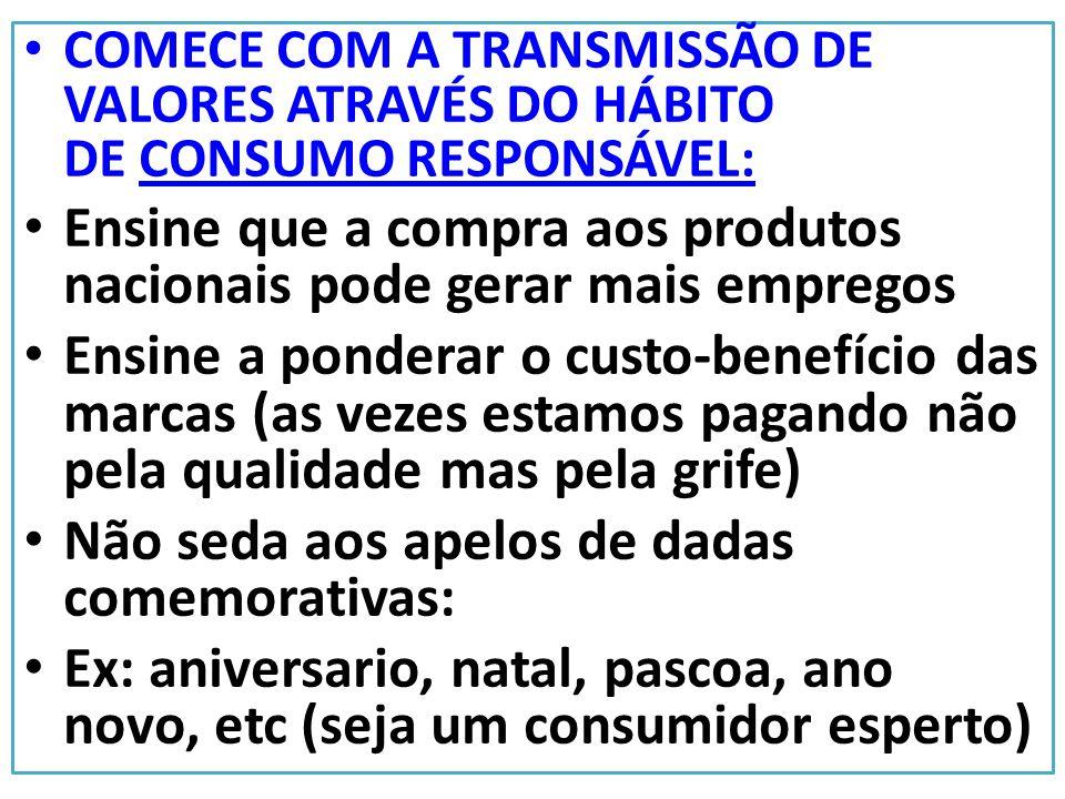 COMECE COM A TRANSMISSÃO DE VALORES ATRAVÉS DO HÁBITO DE CONSUMO RESPONSÁVEL: Ensine que a compra aos produtos nacionais pode gerar mais empregos Ensi