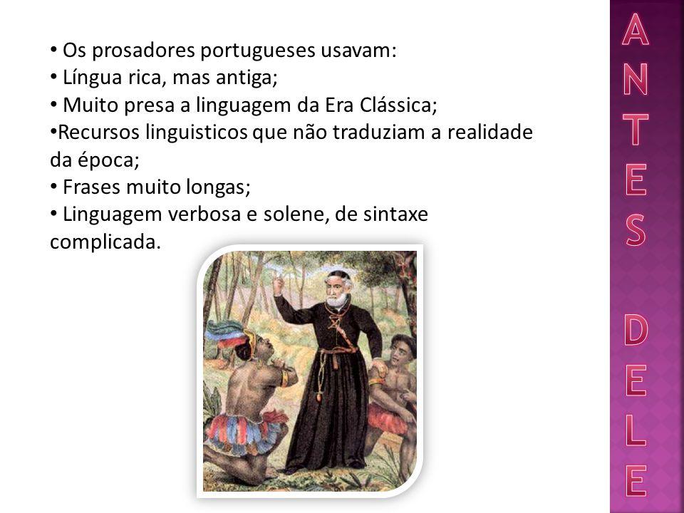 Os prosadores portugueses usavam: Língua rica, mas antiga; Muito presa a linguagem da Era Clássica; Recursos linguisticos que não traduziam a realidade da época; Frases muito longas; Linguagem verbosa e solene, de sintaxe complicada.