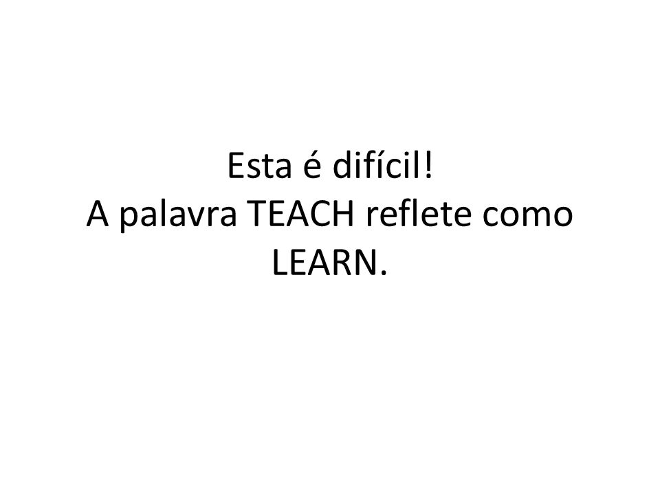 Esta é difícil! A palavra TEACH reflete como LEARN.