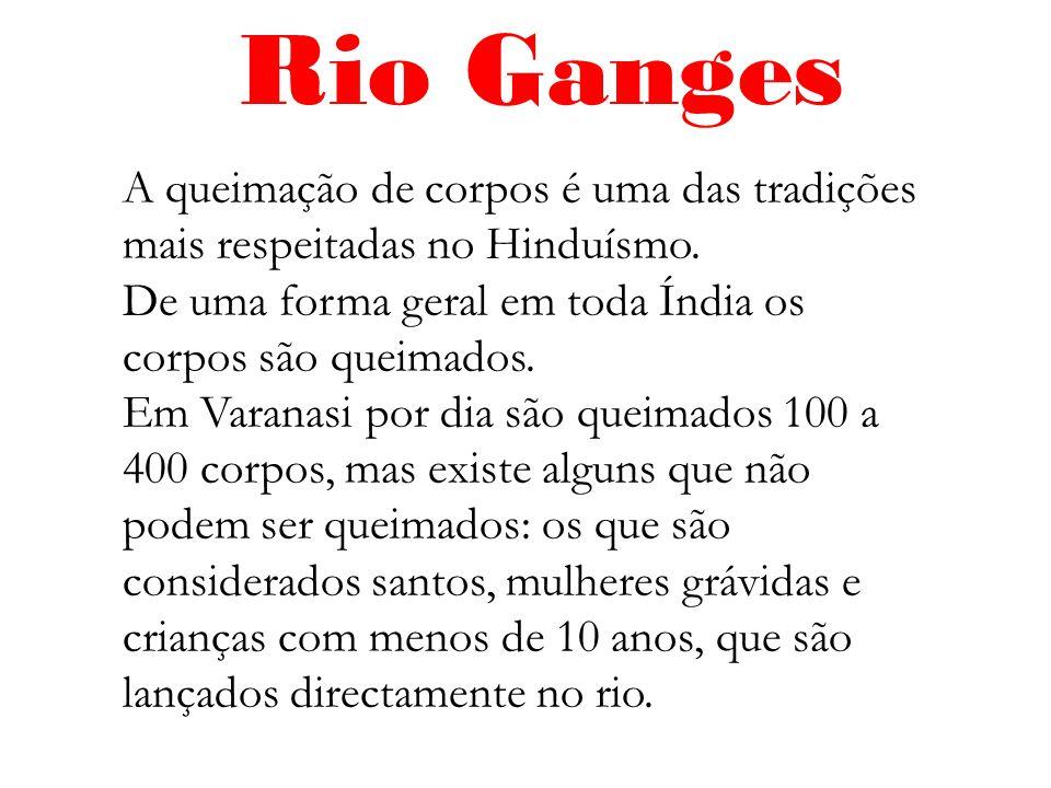 Rio Ganges A queimação de corpos é uma das tradições mais respeitadas no Hinduísmo. De uma forma geral em toda Índia os corpos são queimados. Em Varan