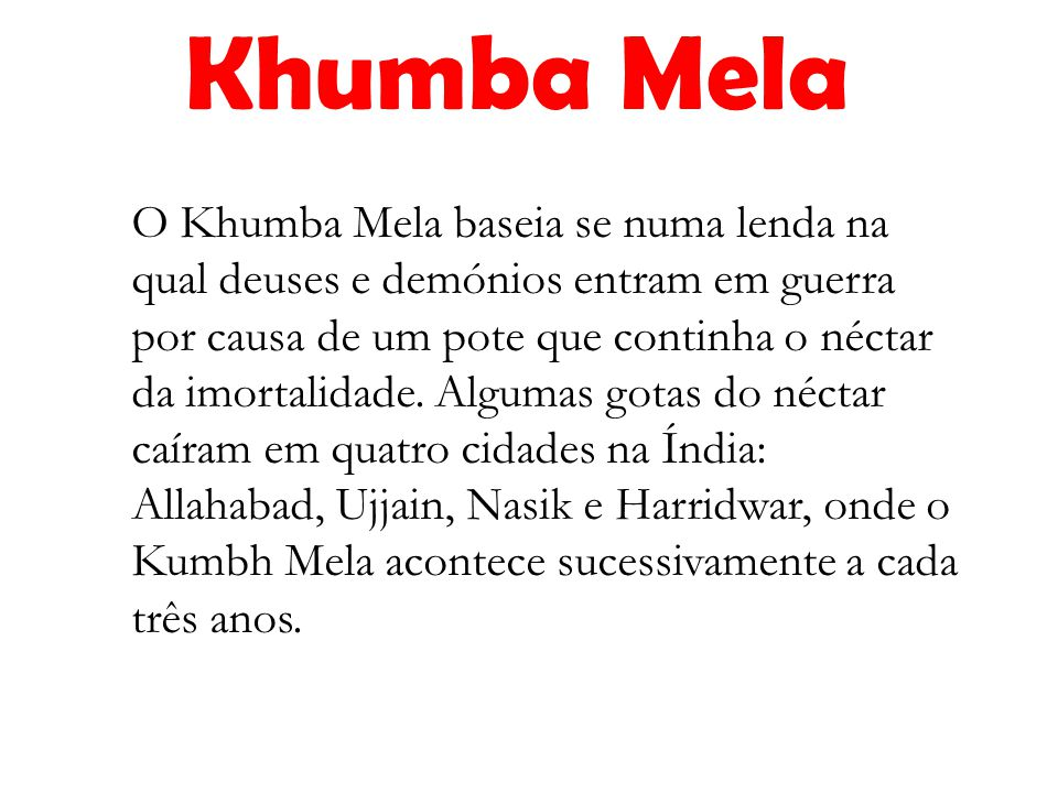 O Khumba Mela baseia se numa lenda na qual deuses e demónios entram em guerra por causa de um pote que continha o néctar da imortalidade. Algumas gota