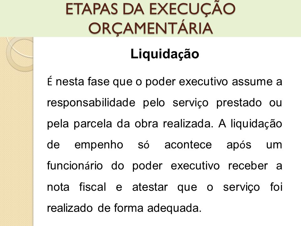 Liquida ç ão É nesta fase que o poder executivo assume a responsabilidade pelo servi ç o prestado ou pela parcela da obra realizada.