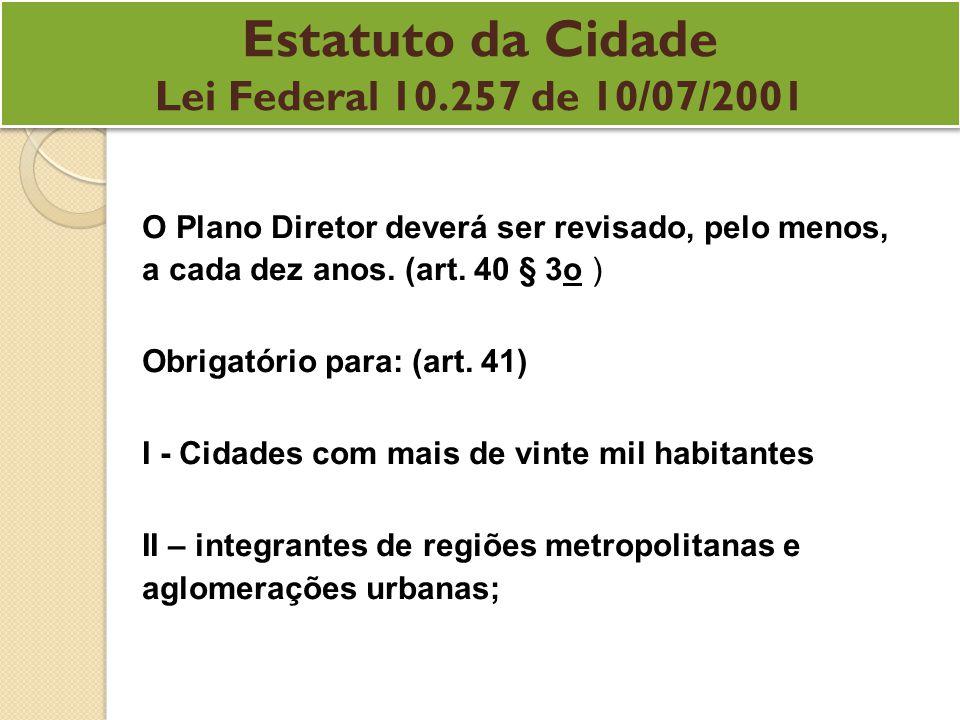 Estatuto da Cidade Lei Federal 10.257 de 10/07/2001 Estatuto da Cidade Lei Federal 10.257 de 10/07/2001 O Plano Diretor deverá ser revisado, pelo menos, a cada dez anos.