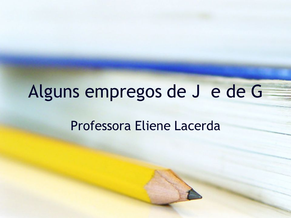 Alguns empregos de J e de G Professora Eliene Lacerda