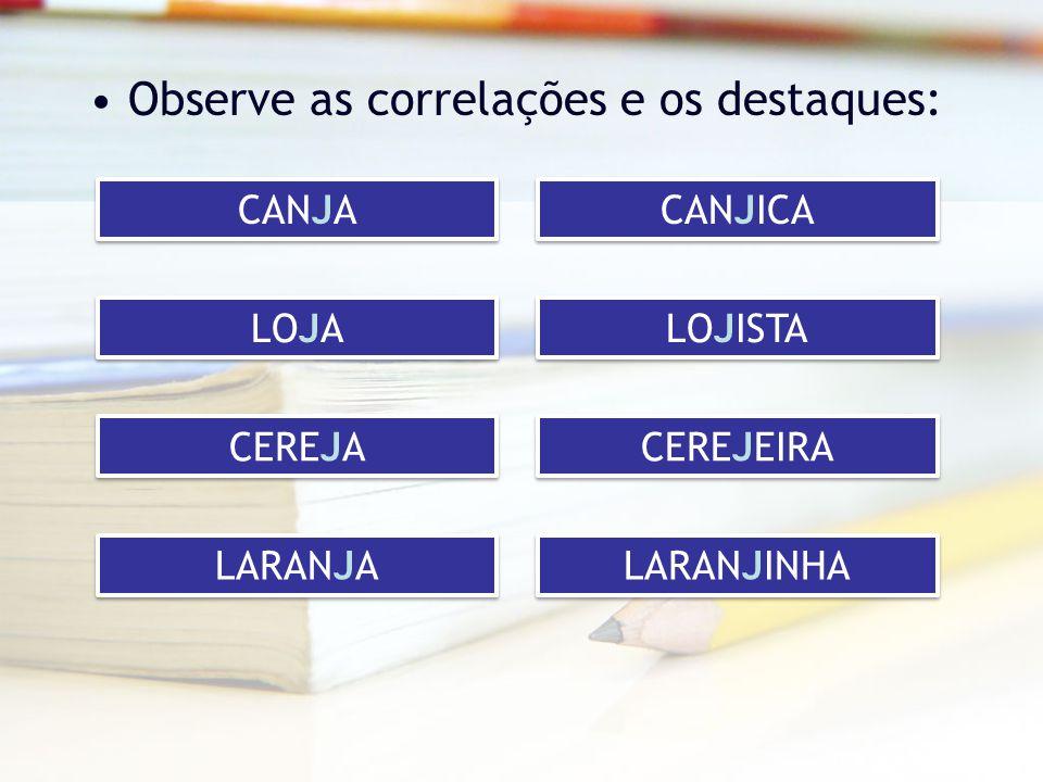 Observe as correlações e os destaques: CANJA CANJICA LOJA LOJISTA CEREJA CEREJEIRA LARANJA LARANJINHA