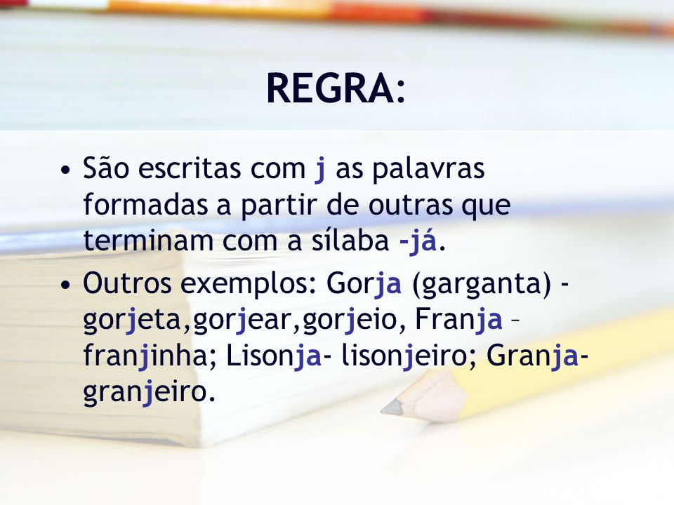 REGRA: São escritas com j as palavras formadas a partir de outras que terminam com a sílaba -já. Outros exemplos: Gorja (garganta) - gorjeta,gorjear,g