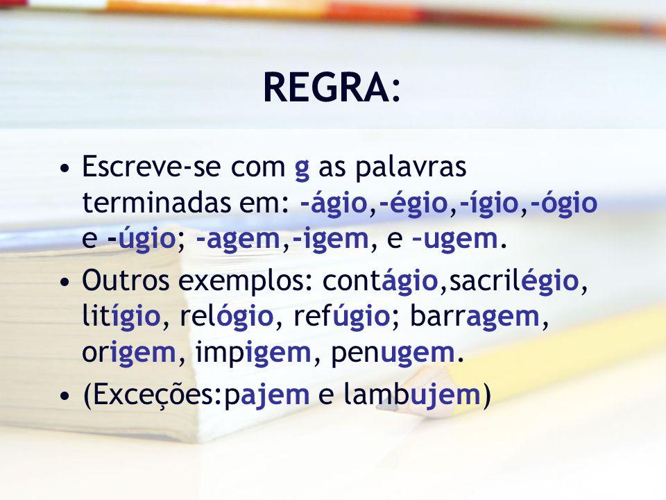 REGRA: Escreve-se com g as palavras terminadas em: -ágio,-égio,-ígio,-ógio e -úgio; -agem,-igem, e –ugem. Outros exemplos: contágio,sacrilégio, litígi