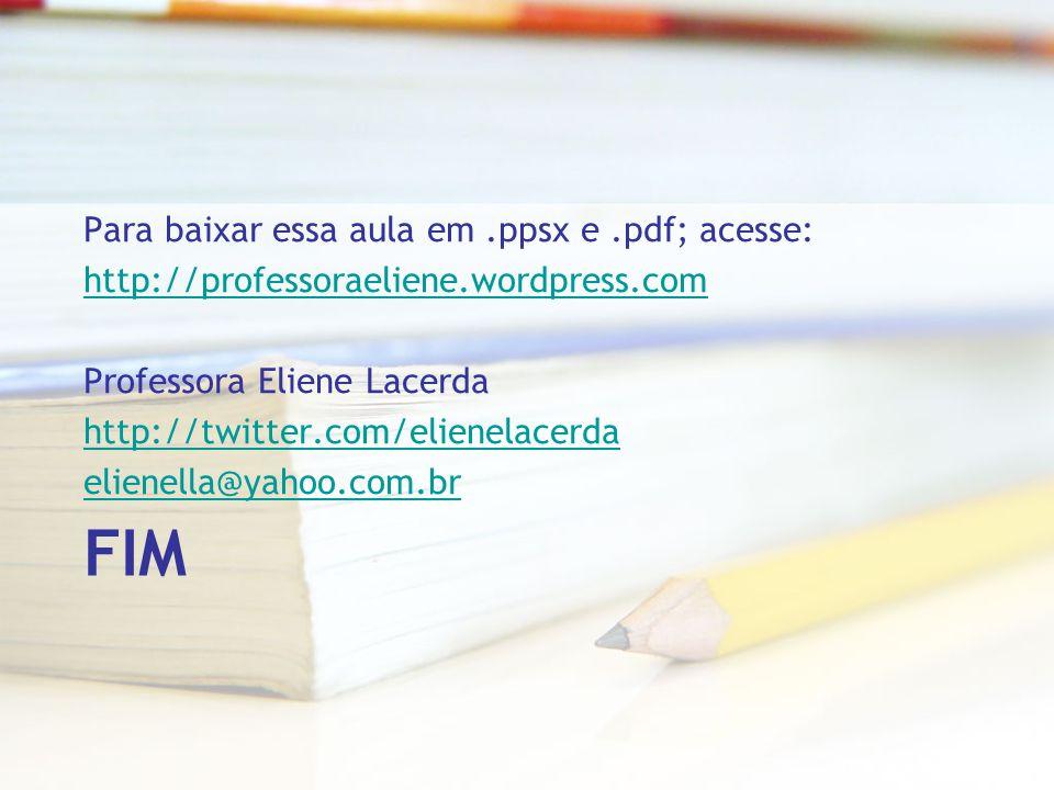 FIM Para baixar essa aula em.ppsx e.pdf; acesse: http://professoraeliene.wordpress.com Professora Eliene Lacerda http://twitter.com/elienelacerda elie