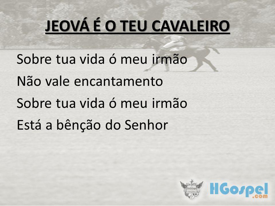 JEOVÁ É O TEU CAVALEIRO Sobre tua vida ó meu irmão Não vale encantamento Sobre tua vida ó meu irmão Está a bênção do Senhor