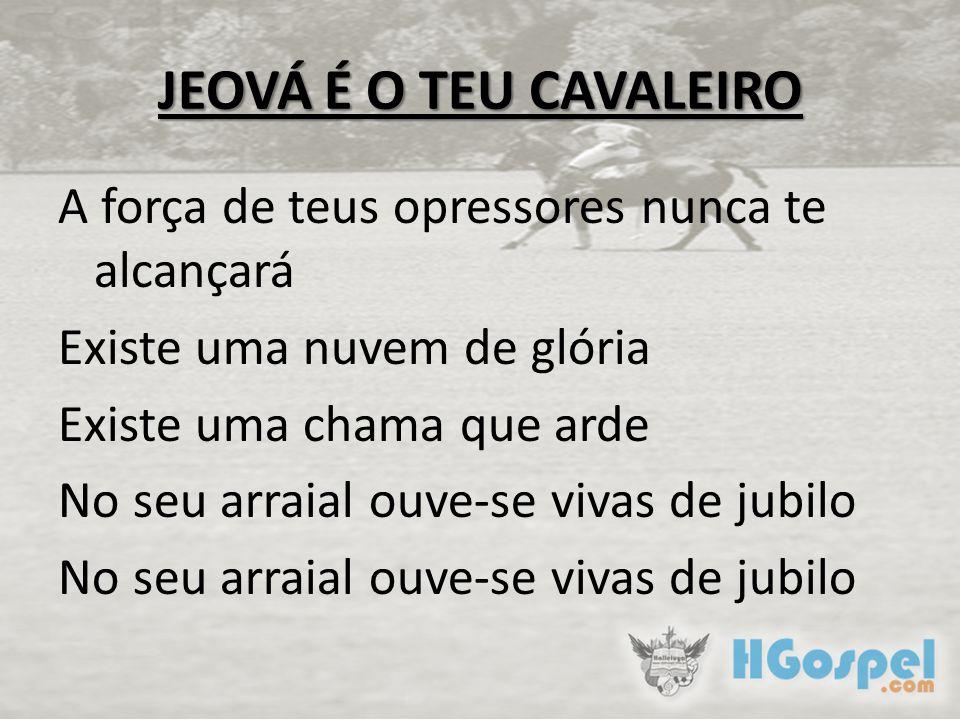 JEOVÁ É O TEU CAVALEIRO A força de teus opressores nunca te alcançará Existe uma nuvem de glória Existe uma chama que arde No seu arraial ouve-se vivas de jubilo