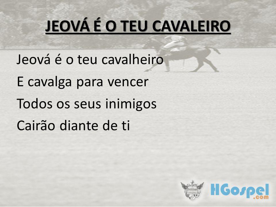 JEOVÁ É O TEU CAVALEIRO Jeová é o teu cavalheiro E cavalga para vencer Todos os seus inimigos Cairão diante de ti