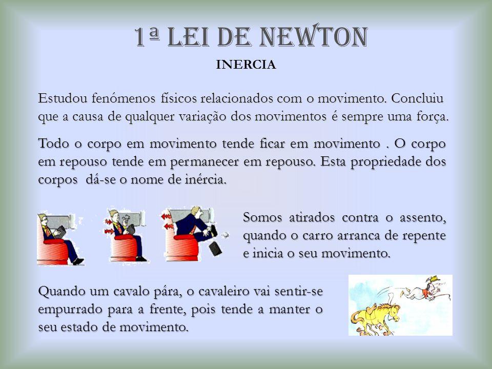 1ª Lei de newton Estudou fenómenos físicos relacionados com o movimento. Concluiu que a causa de qualquer variação dos movimentos é sempre uma força.