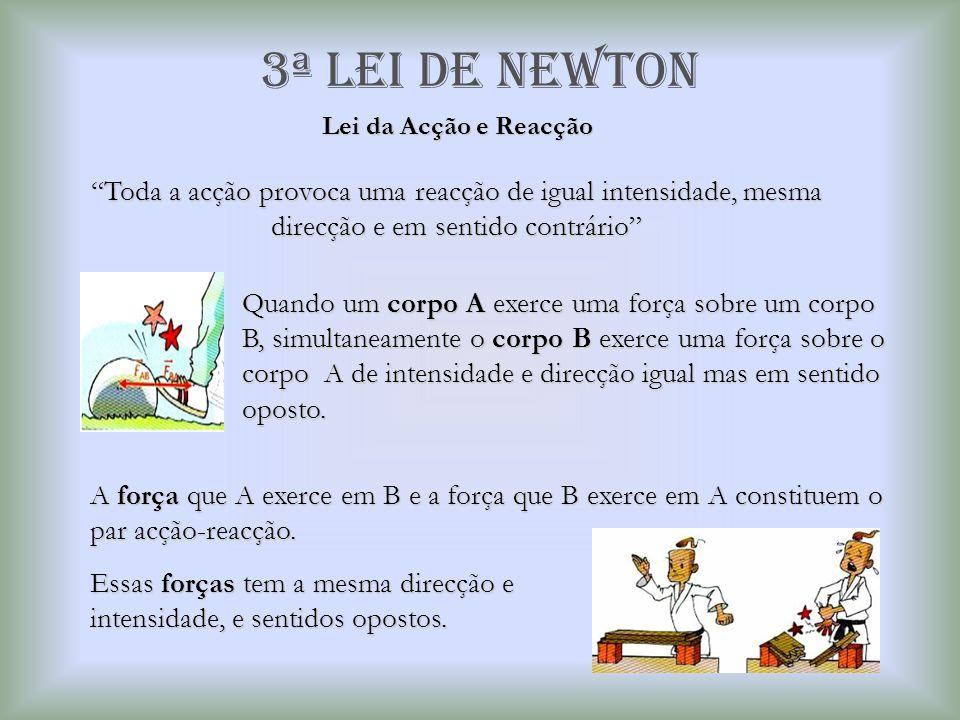 """3ª Lei de newton Lei da Acção e Reacção """"Toda a acção provoca uma reacção de igual intensidade, mesma direcção e em sentido contrário"""" Quando um corpo"""