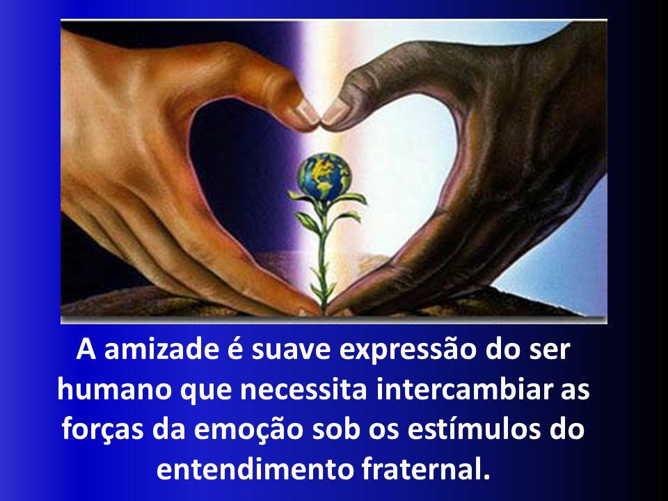 A amizade é suave expressão do ser humano que necessita intercambiar as forças da emoção sob os estímulos do entendimento fraternal.
