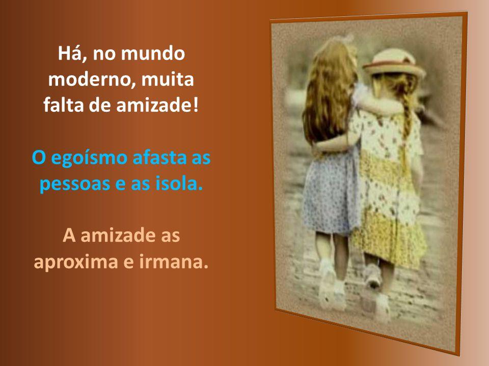 Há, no mundo moderno, muita falta de amizade.O egoísmo afasta as pessoas e as isola.