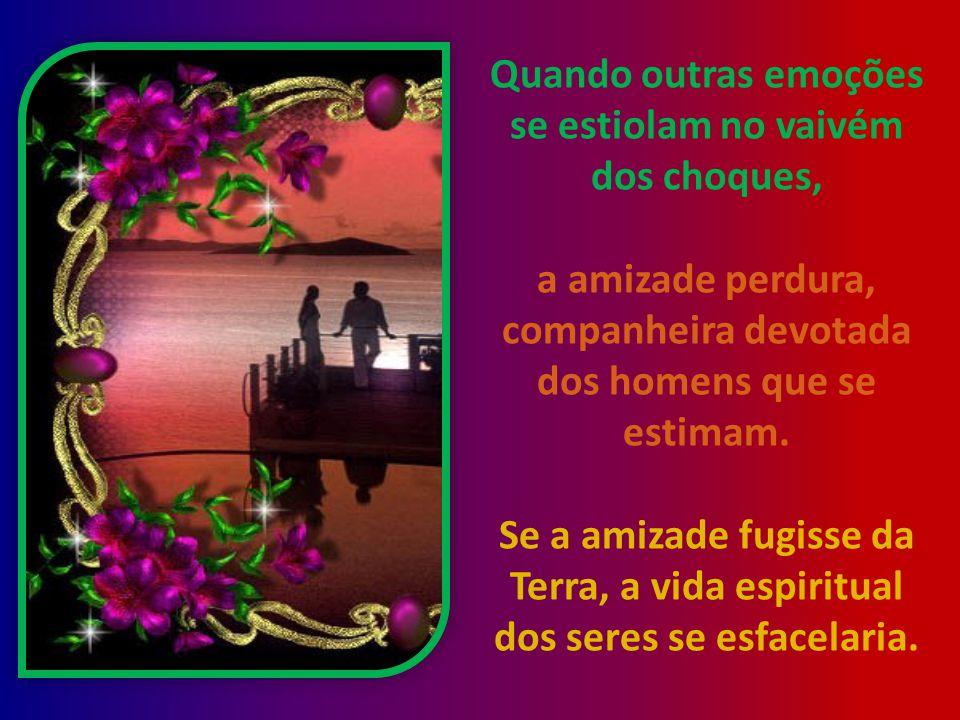 Quando outras emoções se estiolam no vaivém dos choques, a amizade perdura, companheira devotada dos homens que se estimam.