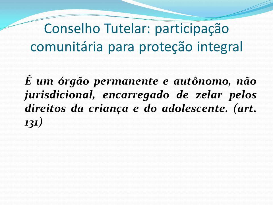 Conselho Tutelar: participação comunitária para proteção integral É um órgão permanente e autônomo, não jurisdicional, encarregado de zelar pelos direitos da criança e do adolescente.