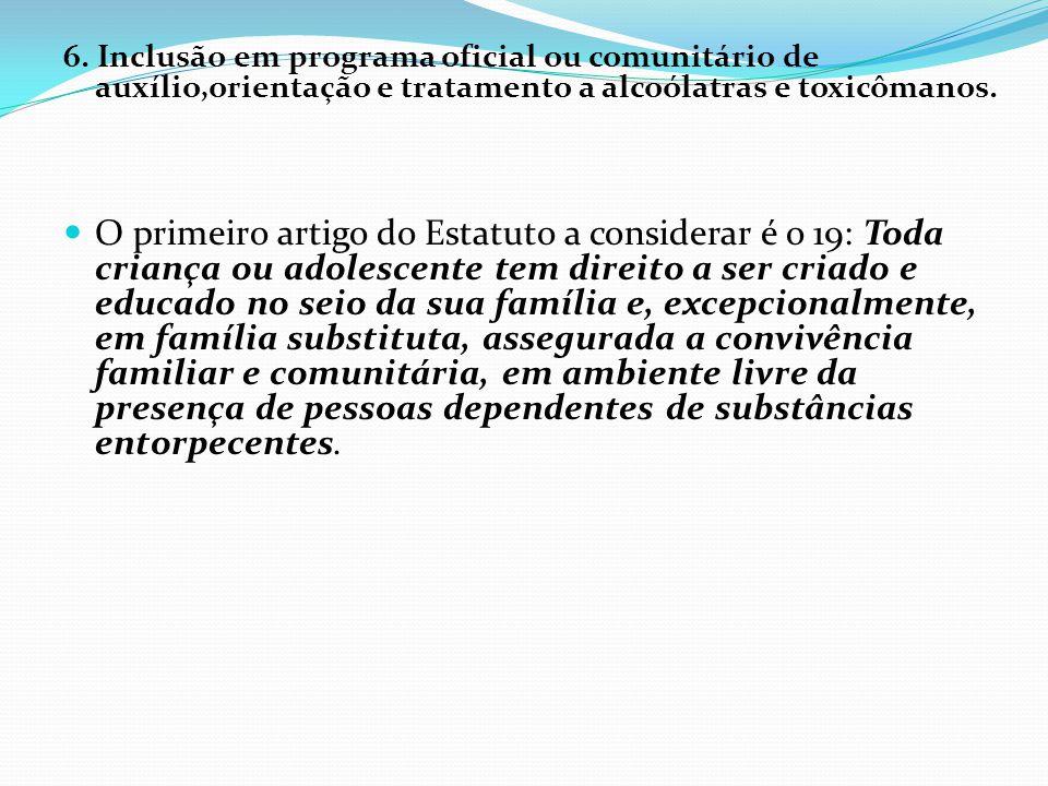 6. Inclusão em programa oficial ou comunitário de auxílio,orientação e tratamento a alcoólatras e toxicômanos. O primeiro artigo do Estatuto a conside