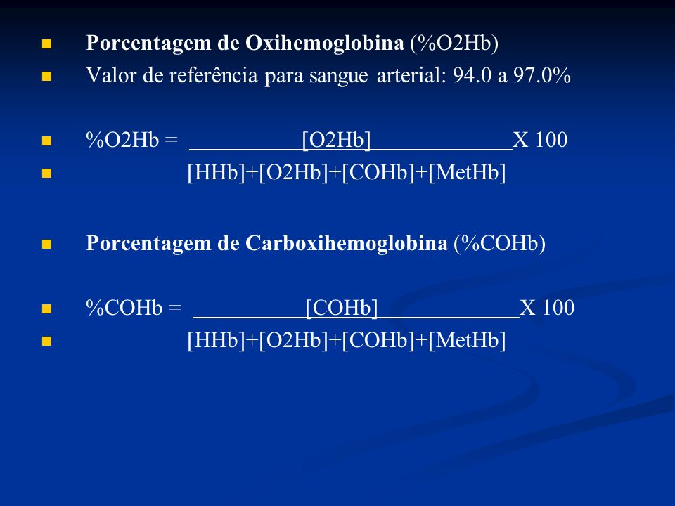 Porcentagem de Oxihemoglobina (%O2Hb) Valor de referência para sangue arterial: 94.0 a 97.0% %O2Hb =  O2Hb  X 100  HHb  +  O2Hb  +  COHb  + 