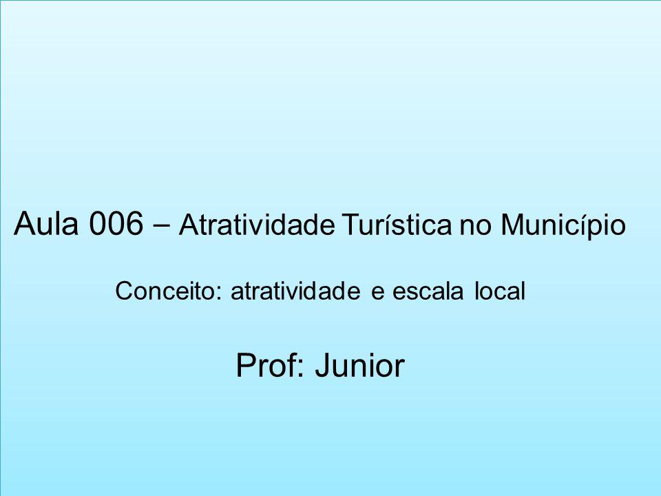 Aula 006 – Atratividade Tur í stica no Munic í pio Conceito: atratividade e escala local Prof: Junior