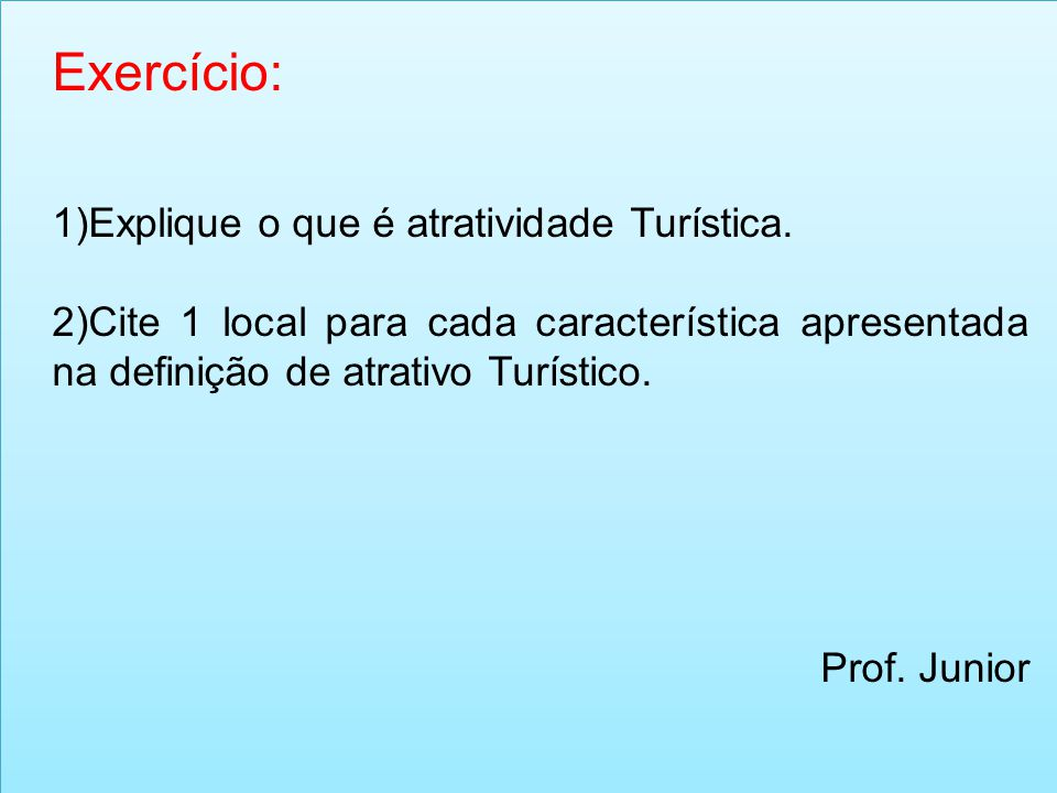 Exercício: 1)Explique o que é atratividade Turística. 2)Cite 1 local para cada característica apresentada na definição de atrativo Turístico. Prof. Ju