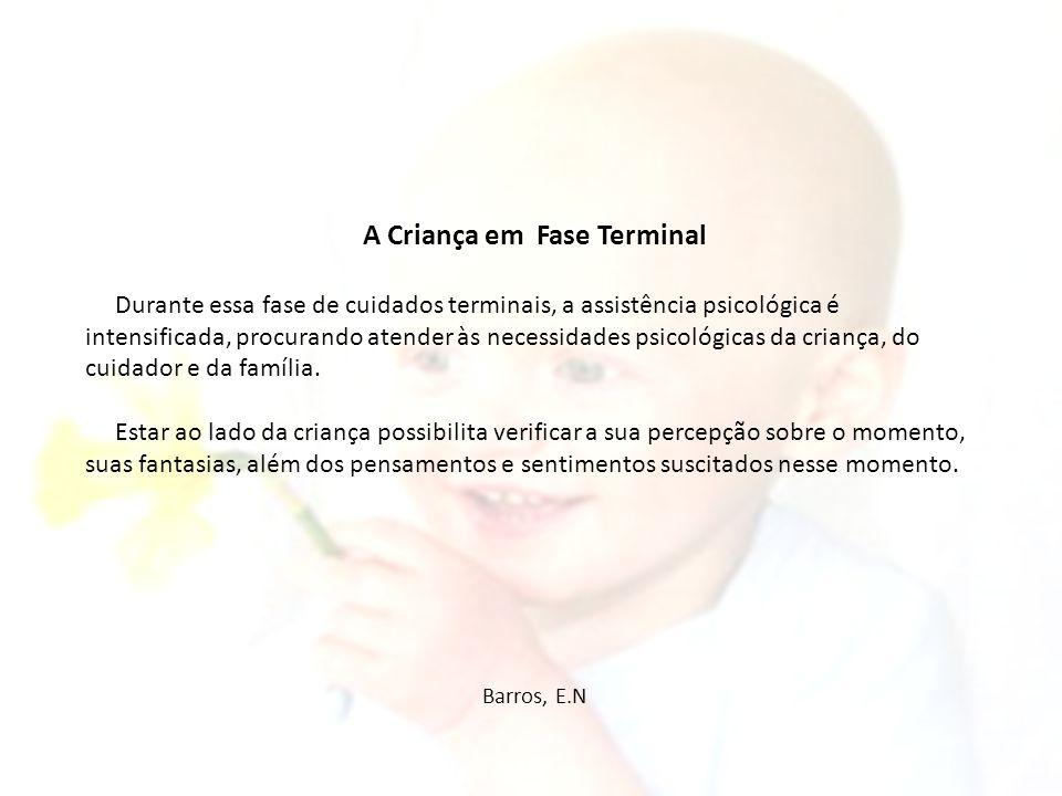A Criança em Fase Terminal Durante essa fase de cuidados terminais, a assistência psicológica é intensificada, procurando atender às necessidades psic