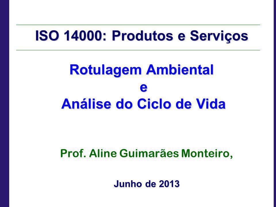 ISO 14000: Produtos e Serviços Rotulagem Ambiental e Análise do Ciclo de Vida Análise do Ciclo de Vida Prof. Aline Guimarães Monteiro, Junho de 2013