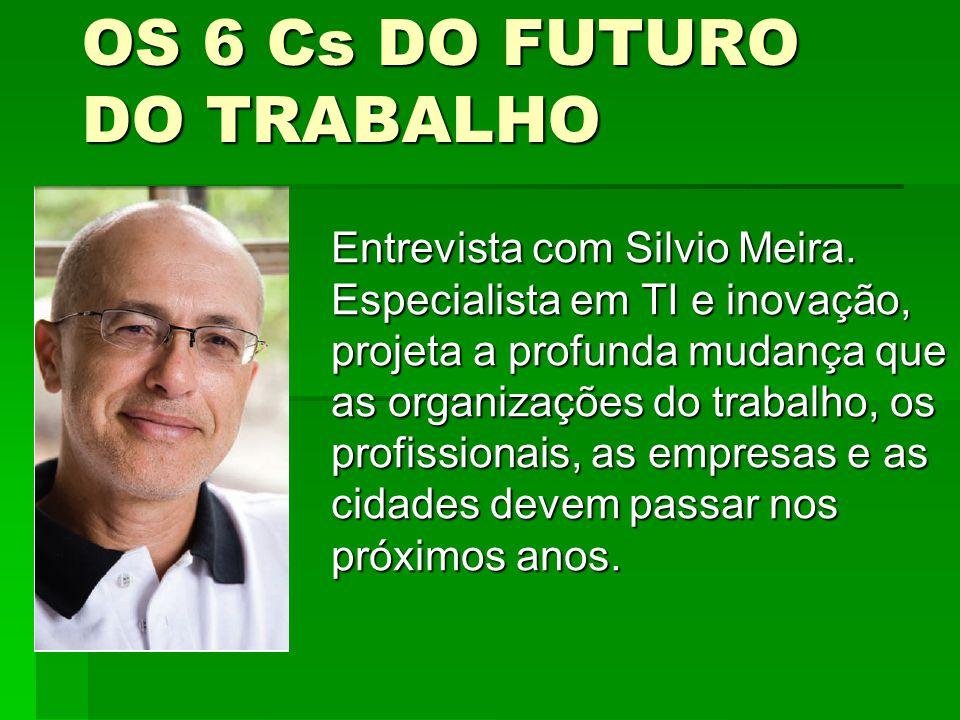 OS 6 Cs DO FUTURO DO TRABALHO Entrevista com Silvio Meira. Especialista em TI e inovação, projeta a profunda mudança que as organizações do trabalho,