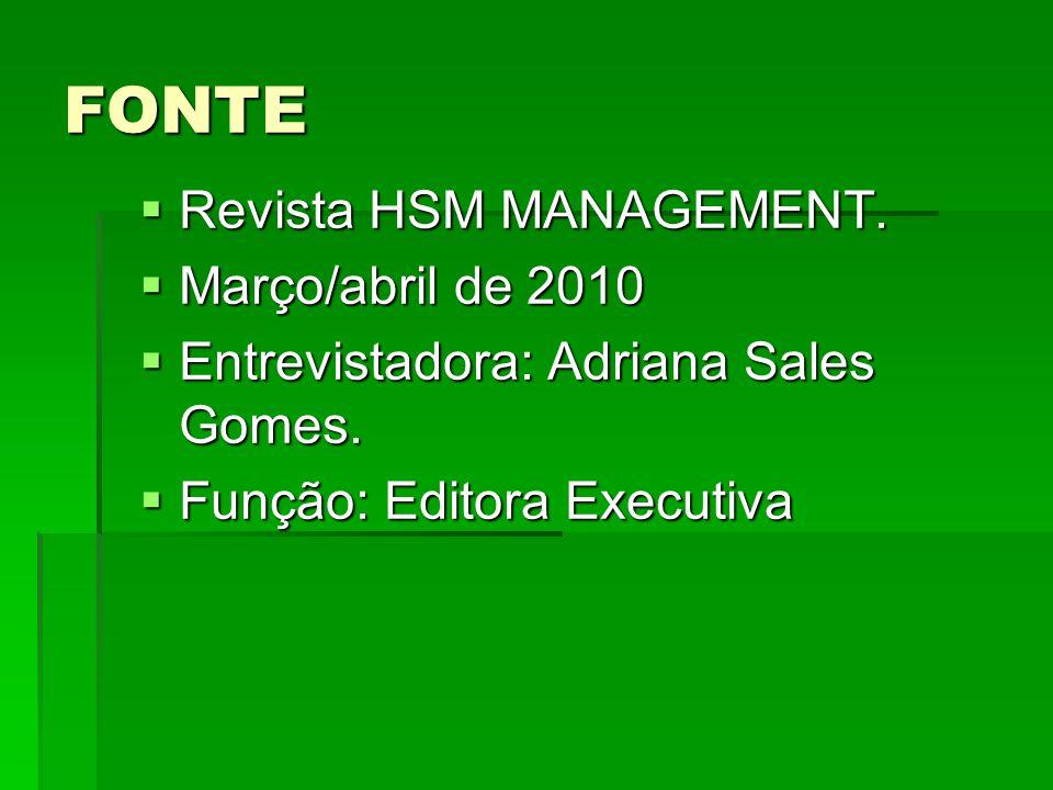 FONTE  Revista HSM MANAGEMENT.  Março/abril de 2010  Entrevistadora: Adriana Sales Gomes.  Função: Editora Executiva