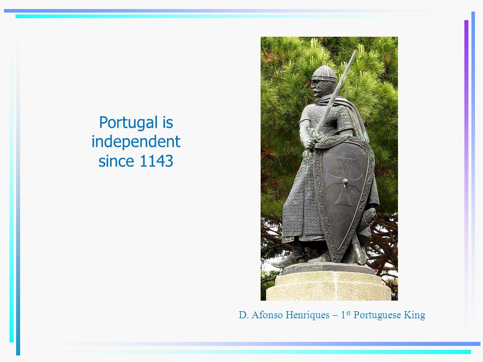 D. Afonso Henriques – 1 st Portuguese King Portugal is independent since 1143