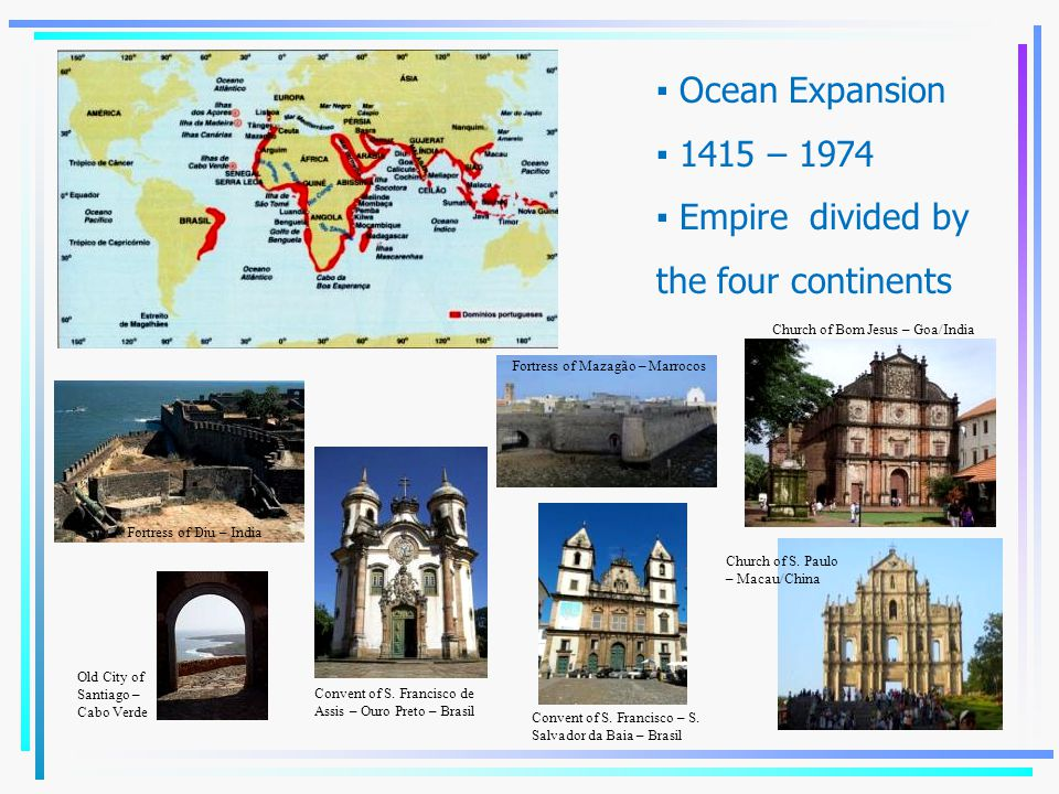 ▪ Ocean Expansion ▪ 1415 – 1974 ▪ Empire divided by the four continents Convent of S. Francisco de Assis – Ouro Preto – Brasil Fortress of Diu – India