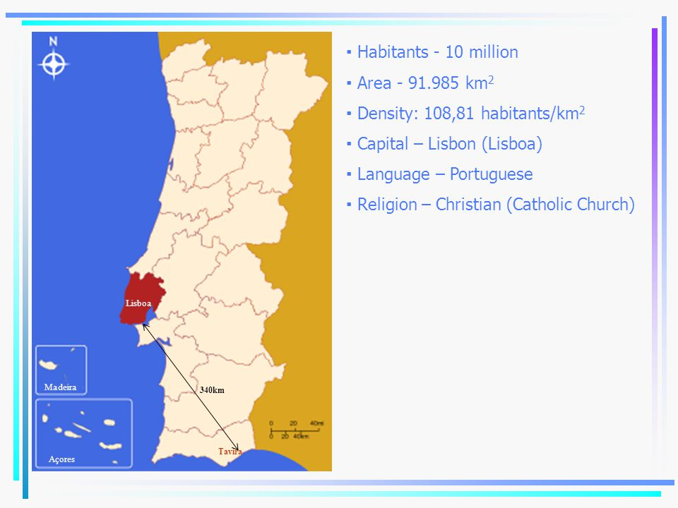 ▪ Habitants - 10 million ▪ Area - 91.985 km 2 ▪ Density: 108,81 habitants/km 2 ▪ Capital – Lisbon (Lisboa) ▪ Language – Portuguese ▪ Religion – Christ