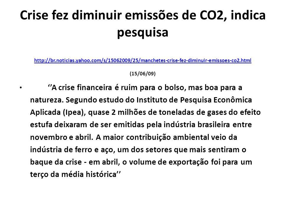 Crise fez diminuir emissões de CO2, indica pesquisa http://br.noticias.yahoo.com/s/15062009/25/manchetes-crise-fez-diminuir-emissoes-co2.html (15/06/09) http://br.noticias.yahoo.com/s/15062009/25/manchetes-crise-fez-diminuir-emissoes-co2.html ''A crise financeira é ruim para o bolso, mas boa para a natureza.