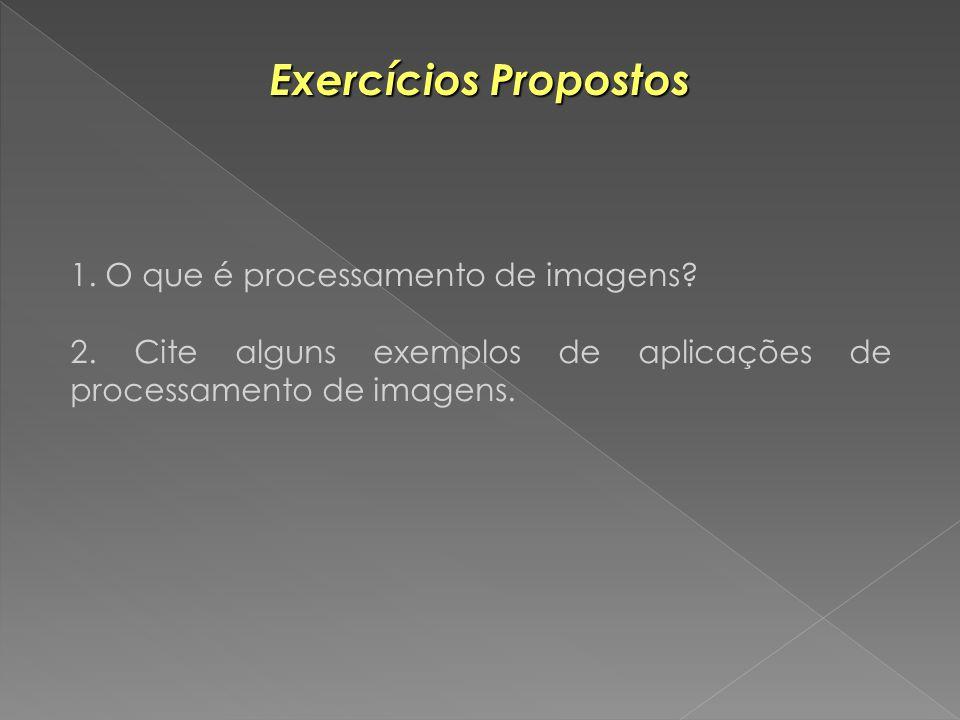 Exercícios Propostos 1. O que é processamento de imagens? 2. Cite alguns exemplos de aplicações de processamento de imagens.