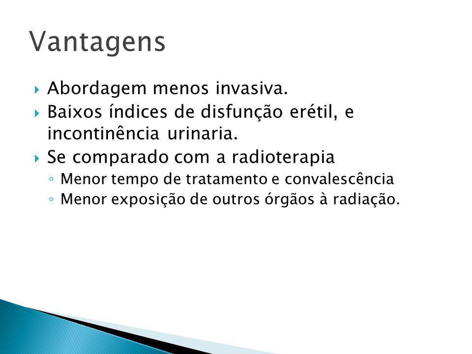  Abordagem menos invasiva.  Baixos índices de disfunção erétil, e incontinência urinaria.  Se comparado com a radioterapia ◦ Menor tempo de tratame