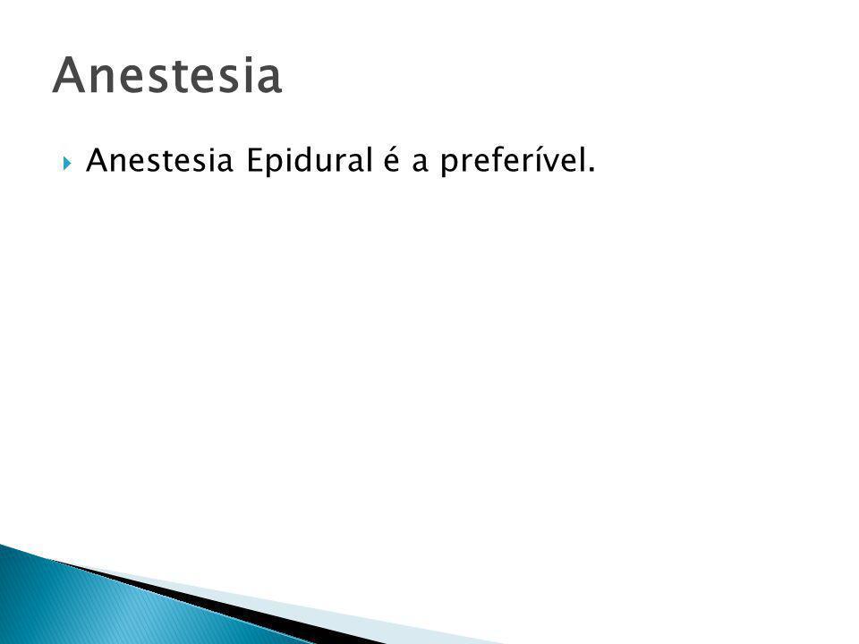  Anestesia Epidural é a preferível. Anestesia