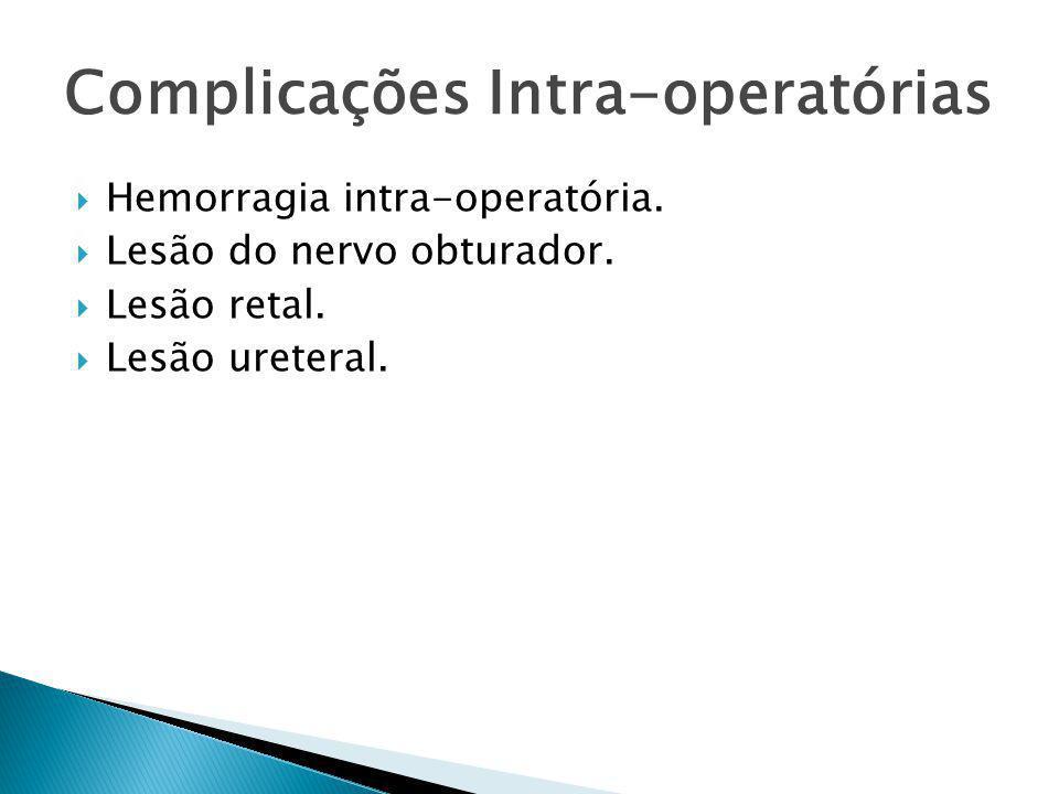  Hemorragia intra-operatória.  Lesão do nervo obturador.  Lesão retal.  Lesão ureteral. Complicações Intra-operatórias