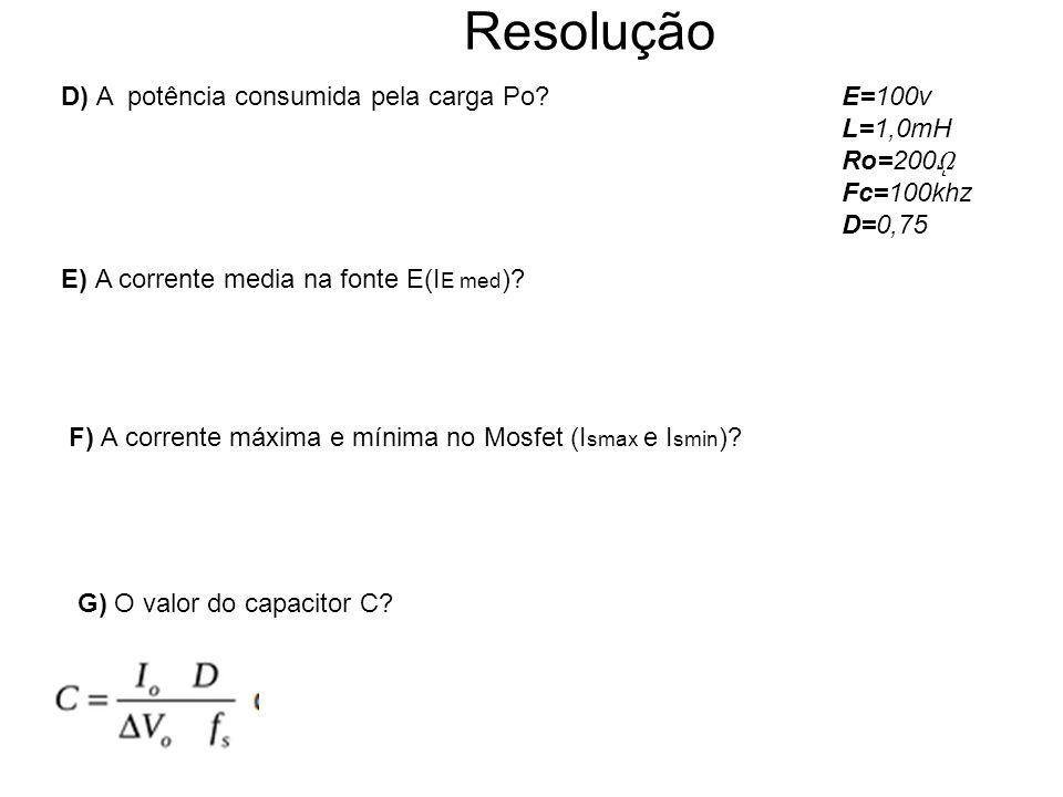 Resolução D) A potência consumida pela carga Po?E=100v L=1,0mH Ro=200 ῼ Fc=100khz D=0,75 F) A corrente máxima e mínima no Mosfet (I smax e I smin ).