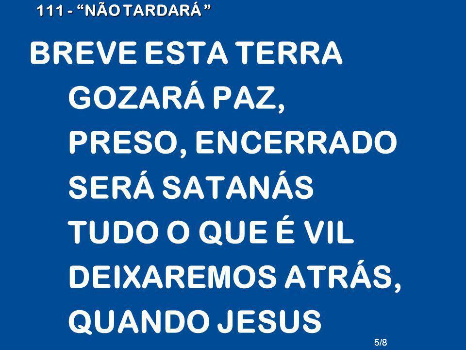 111 - NÃO TARDARÁ BREVE ESTA TERRA GOZARÁ PAZ, PRESO, ENCERRADO SERÁ SATANÁS TUDO O QUE É VIL DEIXAREMOS ATRÁS, QUANDO JESUS REGRESSAR.
