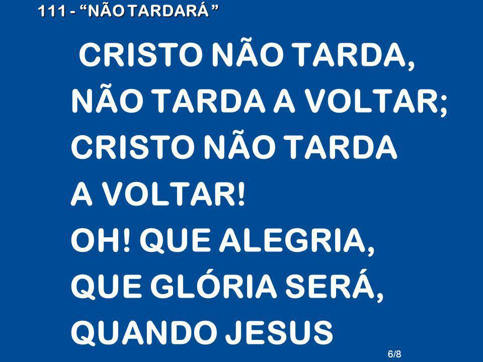 111 - NÃO TARDARÁ CRISTO NÃO TARDA, NÃO TARDA A VOLTAR; CRISTO NÃO TARDA A VOLTAR.