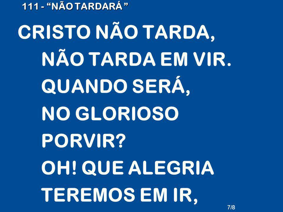 111 - NÃO TARDARÁ CRISTO NÃO TARDA, NÃO TARDA EM VIR.