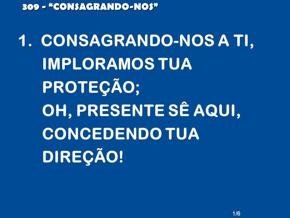 """1/6 309 - """"CONSAGRANDO-NOS"""" 1. CONSAGRANDO-NOS A TI, IMPLORAMOS TUA PROTEÇÃO; OH, PRESENTE SÊ AQUI, CONCEDENDO TUA DIREÇÃO!"""