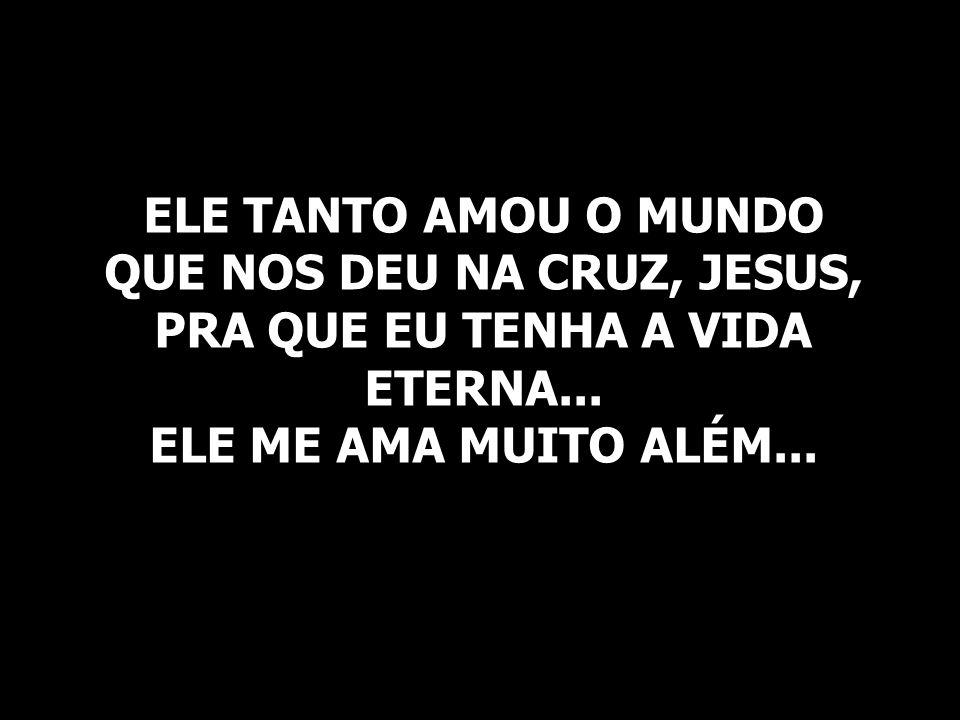 ELE TANTO AMOU O MUNDO QUE NOS DEU NA CRUZ, JESUS, PRA QUE EU TENHA A VIDA ETERNA... ELE ME AMA MUITO ALÉM...