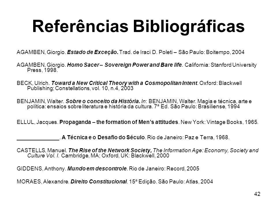 Referências Bibliográficas 42 AGAMBEN, Giorgio. Estado de Exceção. Trad. de Iraci D. Poleti – São Paulo: Boitempo, 2004 AGAMBEN, Giorgio. Homo Sacer –