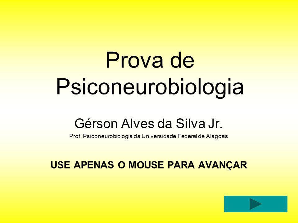 Prova de Psiconeurobiologia Gérson Alves da Silva Jr. Prof. Psiconeurobiologia da Universidade Federal de Alagoas USE APENAS O MOUSE PARA AVANÇAR