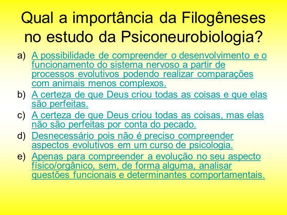 Qual a importância da Filogêneses no estudo da Psiconeurobiologia? a)A possibilidade de compreender o desenvolvimento e o funcionamento do sistema ner