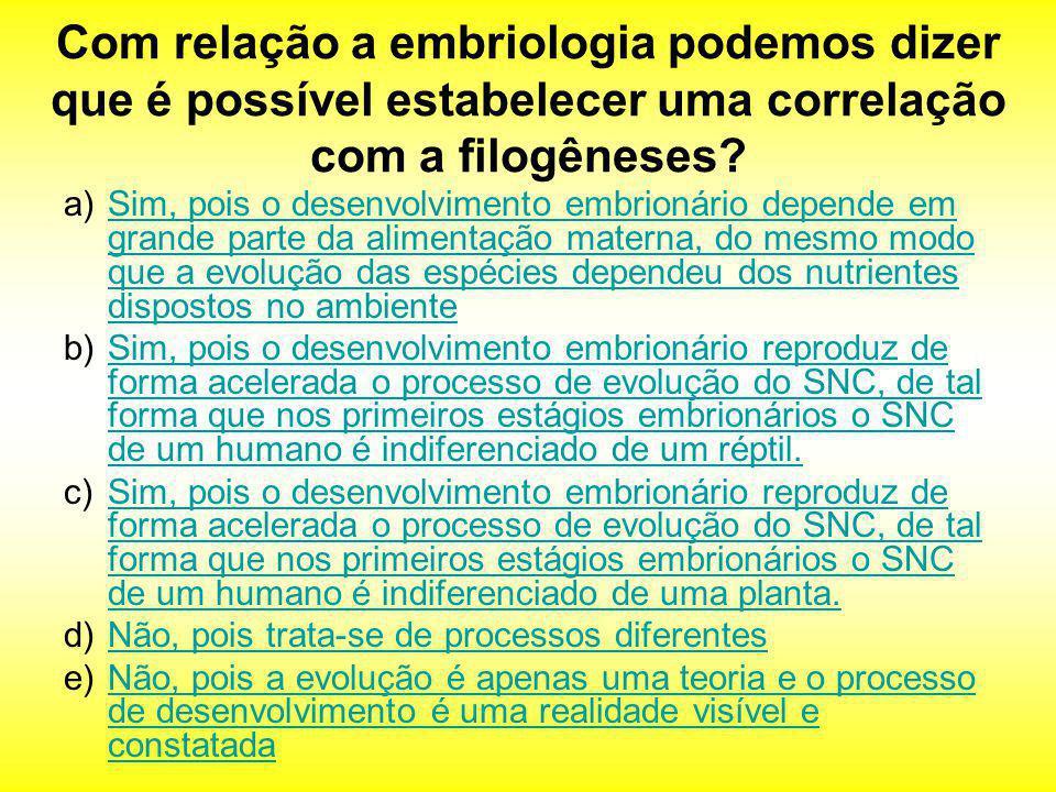 Com relação a embriologia podemos dizer que é possível estabelecer uma correlação com a filogêneses? a)Sim, pois o desenvolvimento embrionário depende